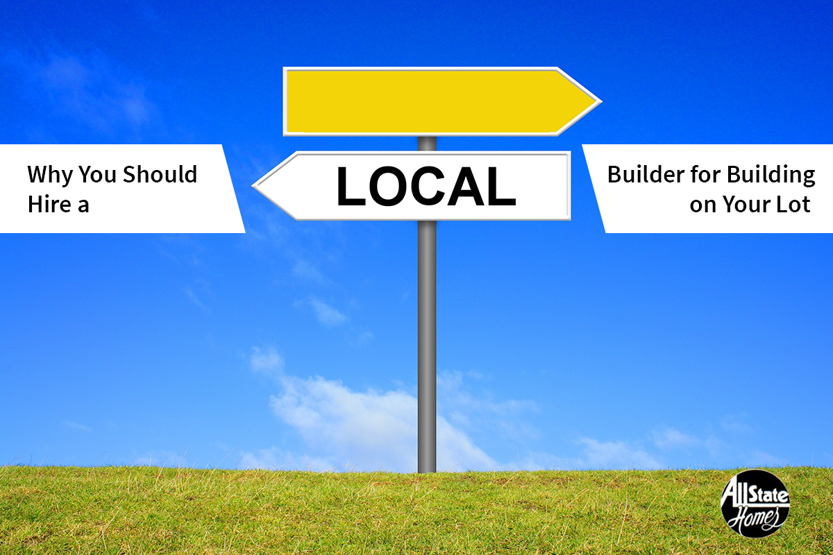 WHY SHOULD YOU CHOOSE A LOCAL BUILDER FOR AN ON-YOUR-LOT CONSTRUCTION?
