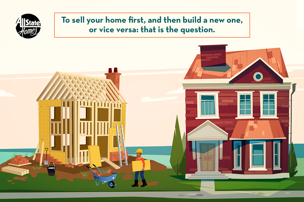 SHOULD-YOU-SELL-YOUR-HOME-FIRST-AND-THEN-BUILD-A-NEW-ONE-OR-DO-JUST-THE-OPPOSITE